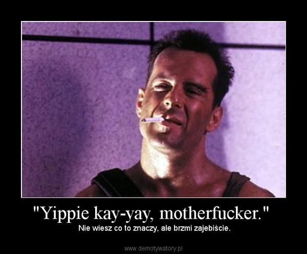 Necessary words... die hard yippy kay mother fucker interesting phrase