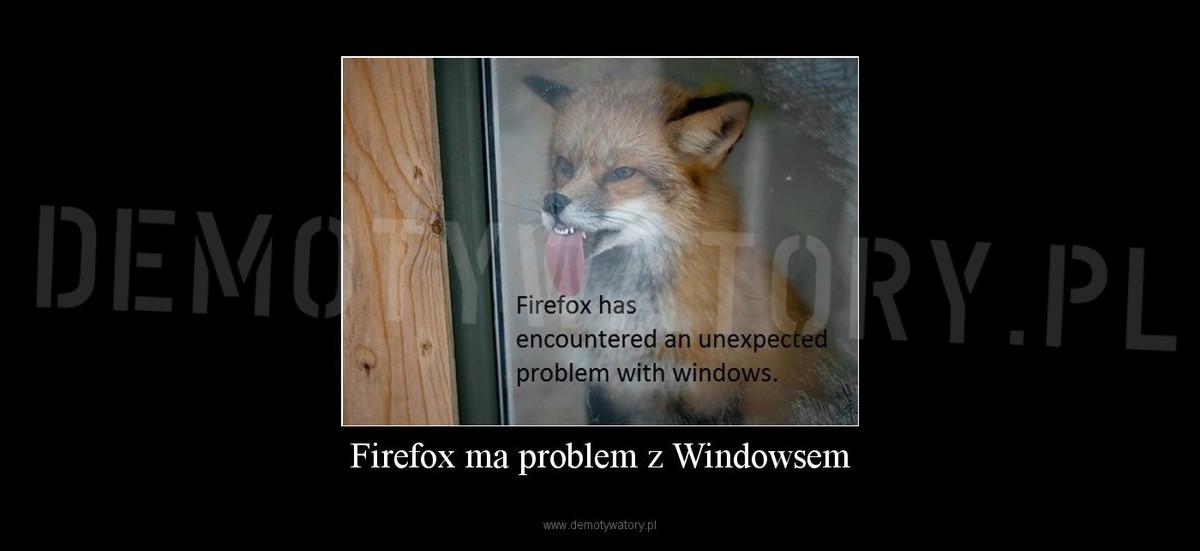 Firefox ma problem z Windowsem – Demotywatory pl