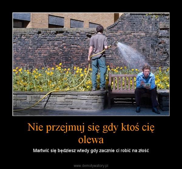 Nie przejmuj się gdy ktoś cię olewa - Demotywatory.pl
