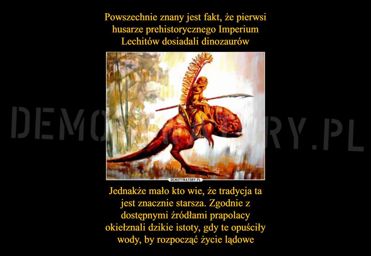 Powszechnie znany jest fakt, że pierwsi husarze prehistorycznego Imperium  Lechitów dosiadali dinozaurów Jednakże mało kto wie, że tradycja ta jest  znacznie starsza. Zgodnie z dostępnymi źródłami prapolacy okiełznali dzikie  istoty, gdy te