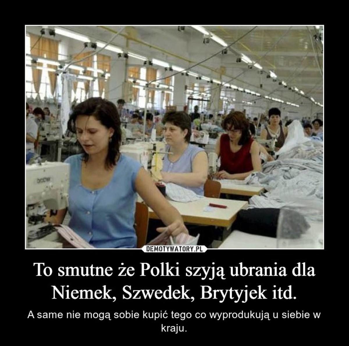To Smutne że Polki Szyją Ubrania Dla Niemek Szwedek